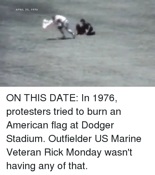 Memes, American, and American Flag: APRIL 25, 1976 ON THIS DATE: In 1976, protesters tried to burn an American flag at Dodger Stadium. Outfielder US Marine Veteran Rick Monday wasn't having any of that.