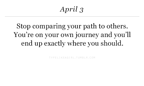 Journey, April, and Own: April 3  Stop  comparing your path to others  You're on your own journey and you'll  end up exactly where you should.