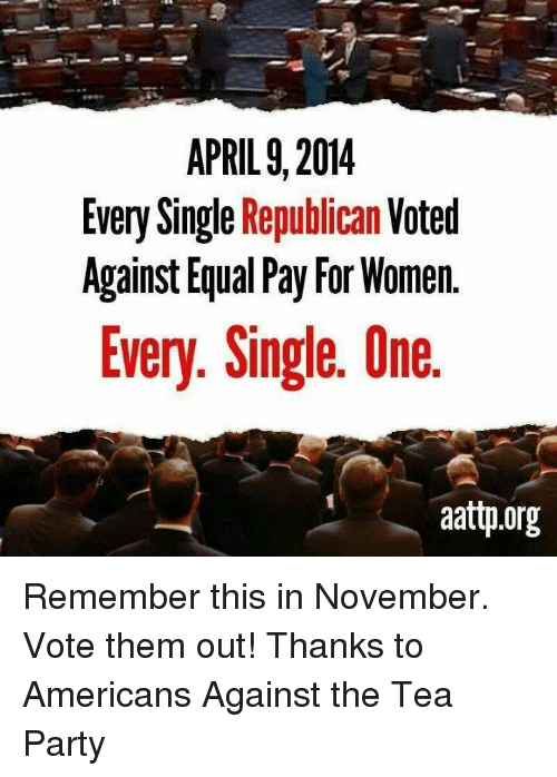 Memes, American, and Equalizer: APRIL 9, 2014  Every Single Republican  Voted  Against Equal Pay For Women  Every. Single. Une  aattp.org Remember this in November. Vote them out!  Thanks to Americans Against the Tea Party