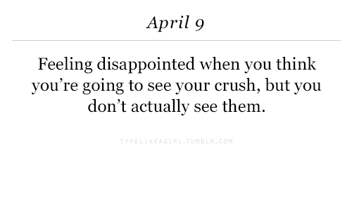Crush, Disappointed, and April: April 9  Feeling disappointed when you think  you're going to see your crush, but you  don't actually see them.