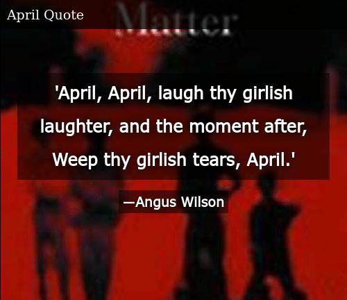 SIZZLE:  'April, April, laugh thy girlish laughter, and the moment after, Weep thy girlish tears, April.'