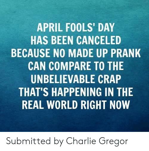 Charlie, Memes, and Prank: APRIL FOOLS' DAY  HAS BEEN CANCELED  BECAUSE NO MADE UP PRANK  CAN COMPARE TO THE  UNBELIEVABLE CRAP  THAT'S HAPPENING IN THE  REAL WORLD RIGHT NOW Submitted by Charlie Gregor