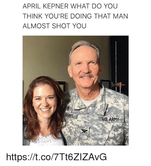 Memes, Army, and April: APRIL KEPNER WHAT DO YOU  THINK YOU'RE DOING THAT MAN  ALMOST SHOT YOU  US ARMY https://t.co/7Tt6ZIZAvG