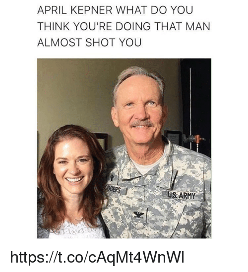 Memes, Army, and April: APRIL KEPNER WHAT DO YOU  THINK YOU'RE DOING THAT MAN  ALMOST SHOT YOU  US ARMY https://t.co/cAqMt4WnWl