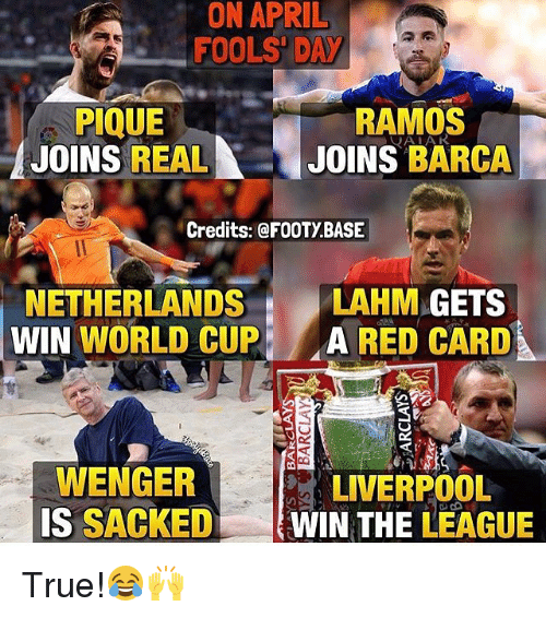 Memes, True, and World Cup: APRIL  ON FOOLS DAY  PIQUE  RAMOS  JOINS  REAL  JOINS BARCA  Credits: @FOOTY BASE  NETHERLANDS  LAHM  GETS  WIN WORLD CUP  RED CARD  WENGER  LIVERPOOL  IS  SACKED  WIN THE  LEAGUE True!😂🙌