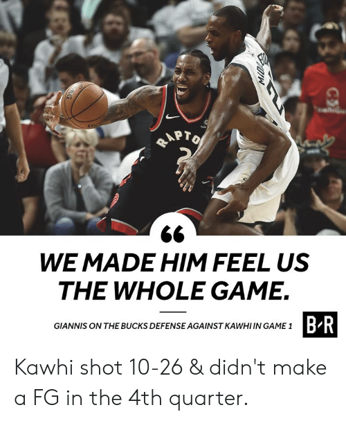 Game, Make A, and Him: APT  WE MADE HIM FEEL US  THE WHOLE GAME.  GIANNIS ON THE BUCKS DEFENSE AGAINST KAWHI IN GAME1  B R Kawhi shot 10-26 & didn't make a FG in the 4th quarter.