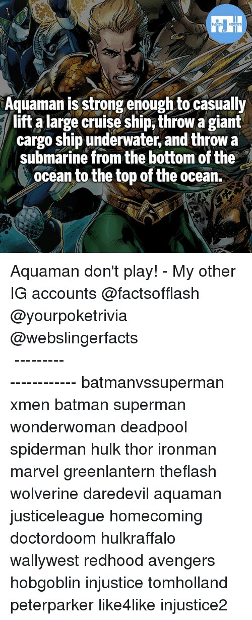 Batman, Memes, and Superman: Aquaman is strong enough to casually  lift a large cruise ship, throw a gianít  cargo ship underwater, and throw a  submarine from the bottom of the  ocean to the top of the ocean. Aquaman don't play! - My other IG accounts @factsofflash @yourpoketrivia @webslingerfacts ⠀⠀⠀⠀⠀⠀⠀⠀⠀⠀⠀⠀⠀⠀⠀⠀⠀⠀⠀⠀⠀⠀⠀⠀⠀⠀⠀⠀⠀⠀⠀⠀⠀⠀⠀⠀ ⠀⠀--------------------- batmanvssuperman xmen batman superman wonderwoman deadpool spiderman hulk thor ironman marvel greenlantern theflash wolverine daredevil aquaman justiceleague homecoming doctordoom hulkraffalo wallywest redhood avengers hobgoblin injustice tomholland peterparker like4like injustice2