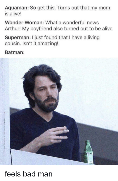 Alive, Arthur, and Bad: Aquaman: So get this. Turns out that my mom  is alive!  Wonder Woman: What a wonderful news  Arthur! My boyfriend also turned out to be alive  Superman: I just found that I have a living  cousin. Isn't it amazing!  Batman: feels bad man