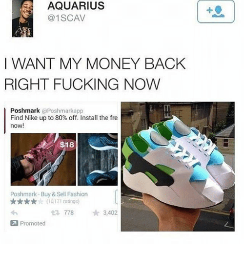 Fashion, Fucking, and Memes: AQUARIUS  @1SCAV  1  I WANT MY MONEY BACHK  RIGHT FUCKING NOW  Poshmark @Poshmarkapp  Find Nike up to 80% off. Install the fre  now!  $18  Poshmark-Buy & Sell Fashion  ★★★★ : (10,171 ratings)  423778  ☆ 3,402  Promoted