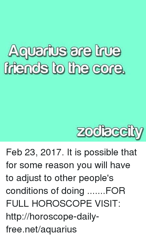 Friends, True, and Aquarius: Aquarius are true  friends to the core,  zodiaccity Feb 23, 2017. It is possible that for some reason you will have to adjust to other people's conditions of doing  .......FOR FULL HOROSCOPE VISIT: http://horoscope-daily-free.net/aquarius