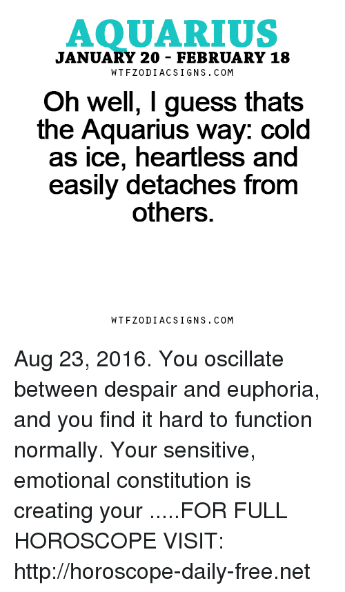 Aquarius, Constitution, and Free: AQUARIUS  JANUARY 20 FEBRUARY 18  W T FZ0DI AC SIGNS COM  Oh well, I guess thats  the Aquarius way: cold  as ice, heartless and  easily detaches from  others  W TFZ0 DIAC SIGNS COM Aug 23, 2016. You oscillate between despair and euphoria, and you find it hard to function normally. Your sensitive, emotional constitution is creating your  .....FOR FULL HOROSCOPE VISIT: http://horoscope-daily-free.net