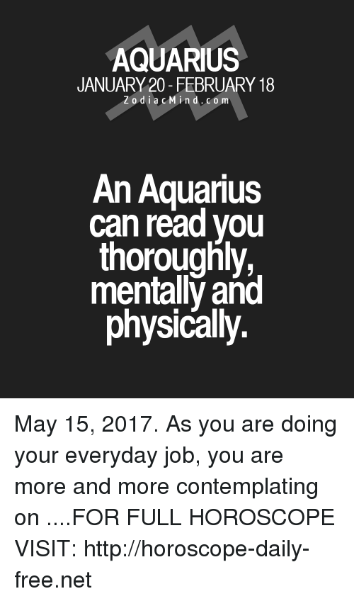Aquarius, Free, and Horoscope: AQUARIUS  JANUARY 20- FEBRUARY 18  Z o d i a c M ind. CO m  An Aquarius  can read you  thoroughly,  mentally and  physically. May 15, 2017. As you are doing your everyday job, you are more and more contemplating on  ....FOR FULL HOROSCOPE VISIT: http://horoscope-daily-free.net