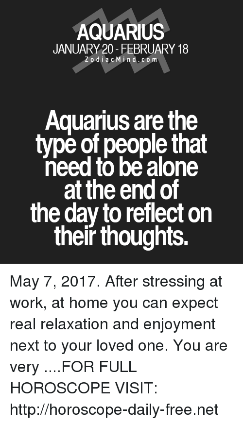 Being Alone, Work, and Aquarius: AQUARIUS  JANUARY 20- FEBRUARY 18  Z o d i a c M ind. CO m  Aquarius are the  type of people that  need to be alone  at the end of  the day to reflect on  their thoughts. May 7, 2017. After stressing at work, at home you can expect real relaxation and enjoyment next to your loved one. You are very  ....FOR FULL HOROSCOPE VISIT: http://horoscope-daily-free.net