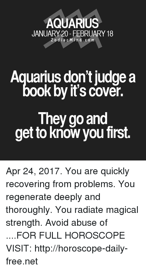Aquarius, Free, and Horoscope: AQUARIUS  JANUARY 20- FEBRUARY 18  Z o d i a c M ind. CO m  Aquarius don't judge a  ook by it's cover.  They go and  get to know you first. Apr 24, 2017. You are quickly recovering from problems. You regenerate deeply and thoroughly. You radiate magical strength. Avoid abuse of  ....FOR FULL HOROSCOPE VISIT: http://horoscope-daily-free.net