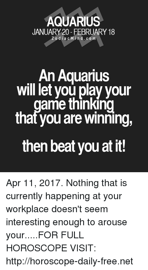 Aquarius, Free, and Horoscope: AQUARIUS  JANUARY 20- FEBRUARY 18  Z o d i a c M i n d. CO m  An Aquarius  will let you play your  ame thinking  that you are winning,  then beat you at it! Apr 11, 2017. Nothing that is currently happening at your workplace doesn't seem interesting enough to arouse your.....FOR FULL HOROSCOPE VISIT: http://horoscope-daily-free.net