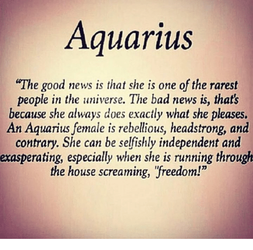 "Bad, News, and Aquarius: Aquarius  ""The good news is that she is one of the rarest  people in the universe. The bad news is, that's  because she always does exactly what she pleases.  An Aquarius female is rebellious, headstrong, and  contrary. She can be selfishly independent and  exasperating, especially when she is running through  the house screaming, ""freedom!"""