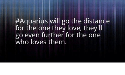 Love, Aquarius, and Who:  #Aquarius will go the distance  for the one they love, they'll  go even further for the one  who loves them.