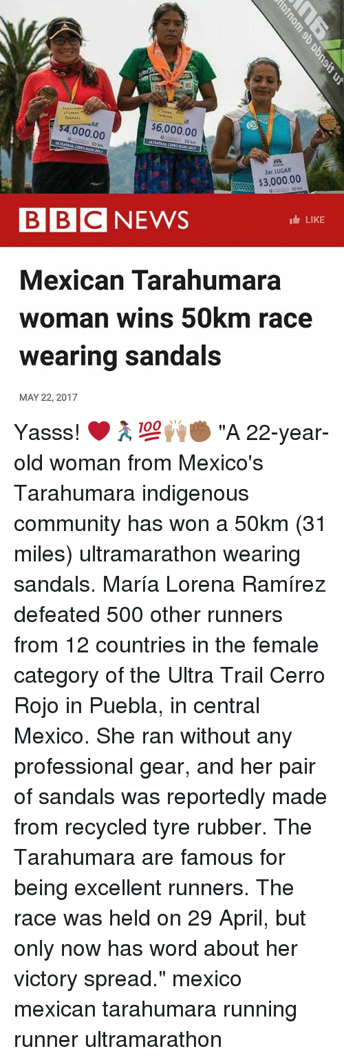 "Community, Memes, and News: AR  $6,000.00  000.00  $3,000.00  BBC NEWS  LIKE  Mexican Tarahumara  woman wins 50km race  wearing sandals  MAY 22, 2017 Yasss! ❤️🏃🏾‍♀️💯🙌🏽✊🏾 ""A 22-year-old woman from Mexico's Tarahumara indigenous community has won a 50km (31 miles) ultramarathon wearing sandals. María Lorena Ramírez defeated 500 other runners from 12 countries in the female category of the Ultra Trail Cerro Rojo in Puebla, in central Mexico. She ran without any professional gear, and her pair of sandals was reportedly made from recycled tyre rubber. The Tarahumara are famous for being excellent runners. The race was held on 29 April, but only now has word about her victory spread."" mexico mexican tarahumara running runner ultramarathon"