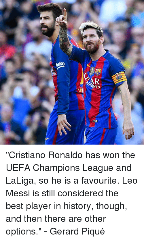 """Cristiano Ronaldo, Memes, and Best: AR  AYS  ut """"Cristiano Ronaldo has won the UEFA Champions League and LaLiga, so he is a favourite. Leo Messi is still considered the best player in history, though, and then there are other options.""""  - Gerard Piqué"""