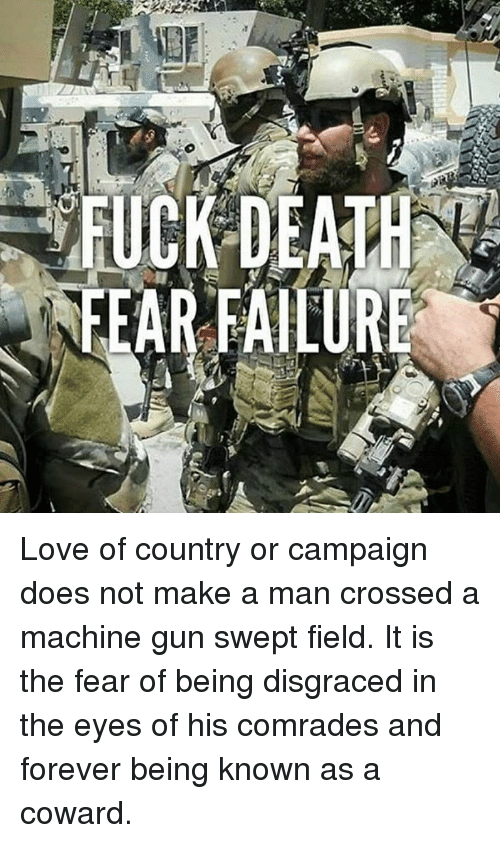 Love, Memes, and Forever: AR FAILUR Love of country or campaign does not make a man crossed a machine gun swept field. It is the fear of being disgraced in the eyes of his comrades and forever being known as a coward.