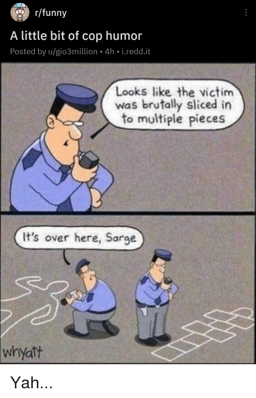 Funny, Yah, and Cop: ar/funny  A little bit of cop humor  Posted by u/gio3million 4h i.redd.it  Looks like the victim  was brutally sliced in  to multiple pieces  It's over here, Sar  whyatt