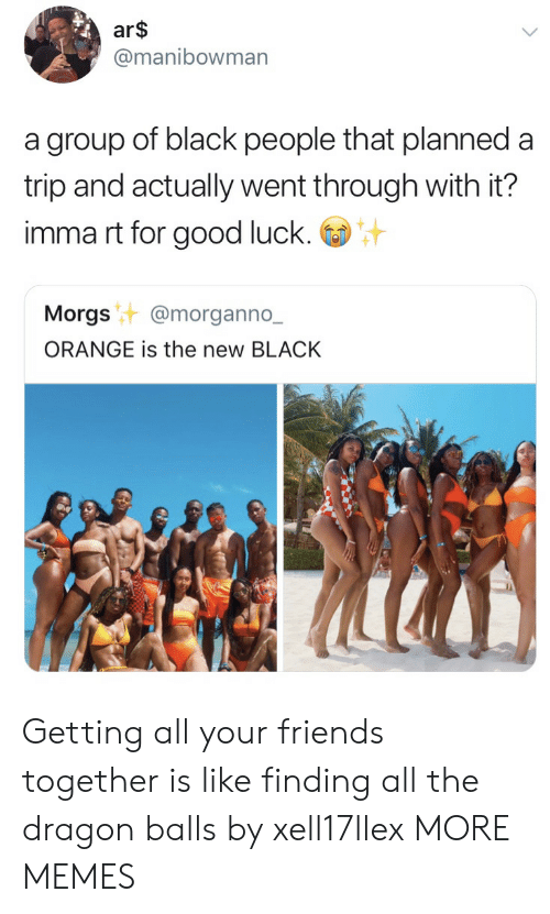 Dank, Friends, and Memes: ar$  @manibowman  a group of black people that planned a  trip and actually went through with it?  imma rt for good luck.  Morgst @morganno.-  ORANGE is the new BLACK Getting all your friends together is like finding all the dragon balls by xell17llex MORE MEMES