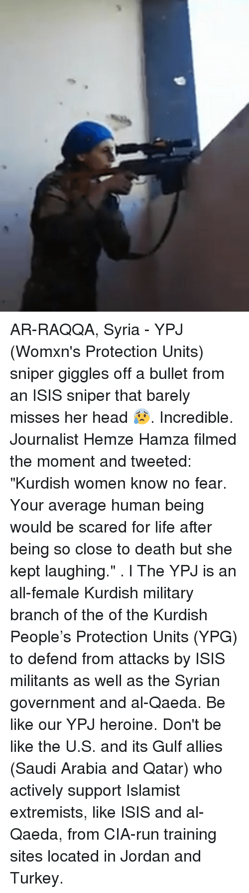 """Be Like, Head, and Isis: AR-RAQQA, Syria - YPJ (Womxn's Protection Units) sniper giggles off a bullet from an ISIS sniper that barely misses her head 😰. Incredible. Journalist Hemze Hamza filmed the moment and tweeted: """"Kurdish women know no fear. Your average human being would be scared for life after being so close to death but she kept laughing."""" . l The YPJ is an all-female Kurdish military branch of the of the Kurdish People's Protection Units (YPG) to defend from attacks by ISIS militants as well as the Syrian government and al-Qaeda. Be like our YPJ heroine. Don't be like the U.S. and its Gulf allies (Saudi Arabia and Qatar) who actively support Islamist extremists, like ISIS and al-Qaeda, from CIA-run training sites located in Jordan and Turkey."""