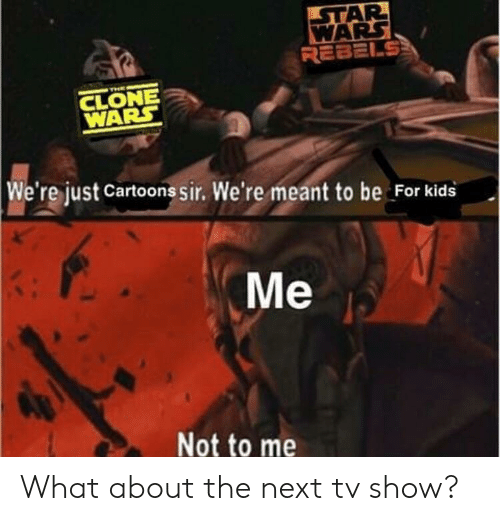 Cartoons, Kids, and For Kids: AR  REBELS  CLONE  WARS  We're just Cartoons sir. We're meant to be For kids  Me  Not to me What about the next tv show?