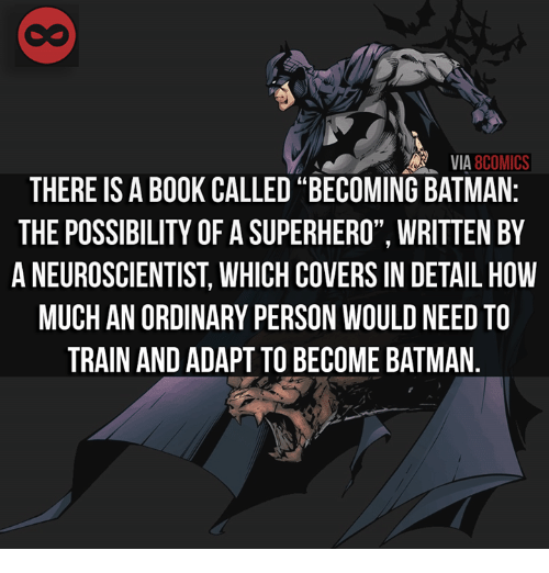"Batman, Memes, and Covers: AR VIA  8COMICS  THERE ISABOOK CALLED ""BECOMING BATMAN  THE POSSIBILITY OFASUPERHERO"", WRITTEN BY  ANEUROSCIENTIST WHICH COVERS IN DETAIL HOW  MUCH AN ORDINARY PERSON WOULDNEED TO  TRAIN AND ADAPT TOBECOME BATMAN"