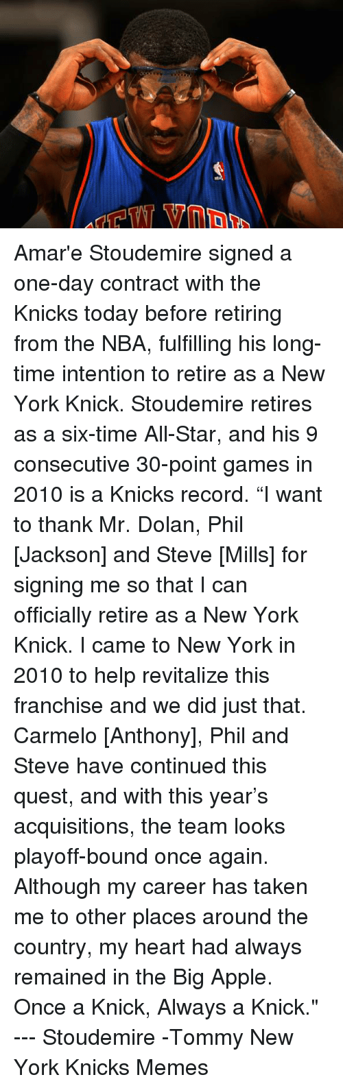 """All Star, Amar'e Stoudemire, and Apple: Ar75-TVY7 ▼m同9 Amar'e Stoudemire signed a one-day contract with the Knicks today before retiring from the NBA, fulfilling his long-time intention to retire as a New York Knick. Stoudemire retires as a six-time All-Star, and his 9 consecutive 30-point games in 2010 is a Knicks record.  """"I want to thank Mr. Dolan, Phil [Jackson] and Steve [Mills] for signing me so that I can officially retire as a New York Knick. I came to New York in 2010 to help revitalize this franchise and we did just that. Carmelo [Anthony], Phil and Steve have continued this quest, and with this year's acquisitions, the team looks playoff-bound once again. Although my career has taken me to other places around the country, my heart had always remained in the Big Apple. Once a Knick, Always a Knick."""" --- Stoudemire   -Tommy  New York Knicks Memes"""