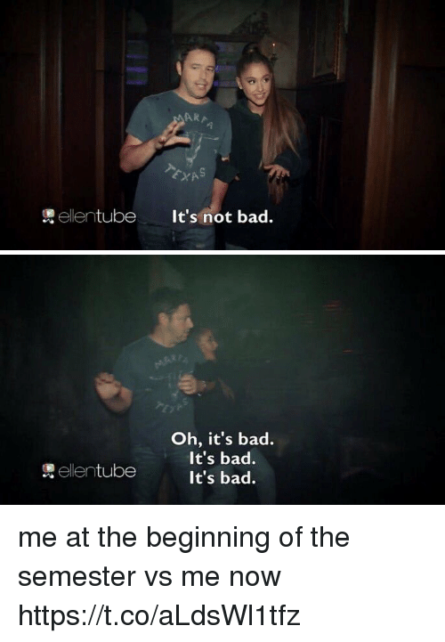 Bad, Relatable, and Now: ARA  1  ellentube  It's not bad.   Oh, it's bad.  It's bad.  It's bad.  煲ellentube me at the beginning of the semester vs me now https://t.co/aLdsWl1tfz