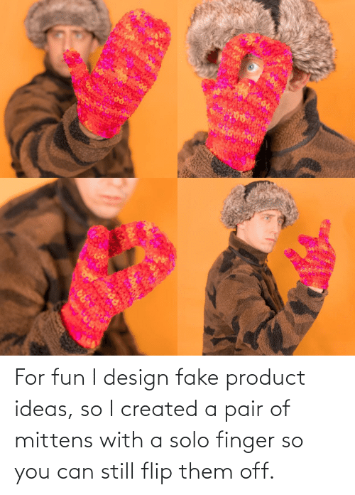 Fake, Design, and Fun: ARA For fun I design fake product ideas, so I created a pair of mittens with a solo finger so you can still flip them off.