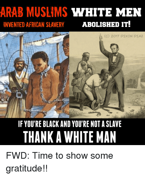 Black, Time, and White: ARAB MUSLIMS WHITE MEN  INVENTED AFRICAN SLAVERY  ABOLISHED IT.  (C) 2017 DIXON DIAZ  IF YOU'RE BLACK AND YOU'RE NOT A SLAVE  THANK A WHITE MAN