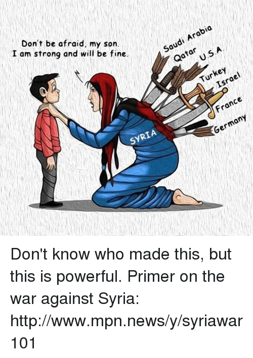 Memes, News, and France: Arabia  Saudi Don't be afraid, my son.  U.S.A.  Qatar  I am strong and will be fine.  Israel  Tur  France  ont  SYRIA Don't know who made this, but this is powerful.  Primer on the war against Syria: http://www.mpn.news/y/syriawar101