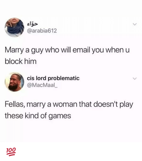 Memes, Email, and Games: @arabia612  Marry a guy who will email you when u  block him  cis lord problematic  @MacMaal  Fellas, marry a woman that doesn't play  these kind of games 💯