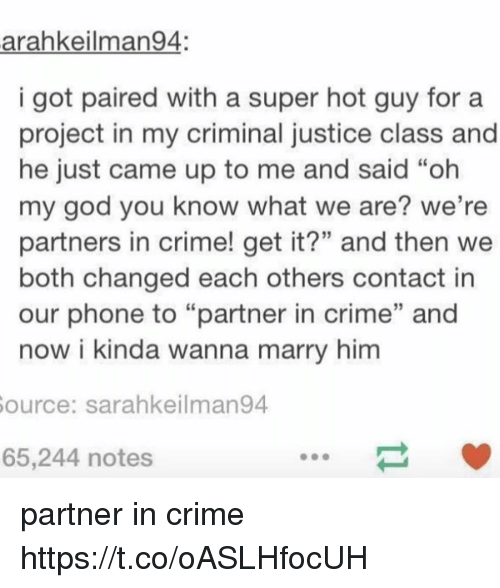 """Crime, God, and Memes: arahkeilman94:  i got paired with a super hot guy fora  project in my criminal justice class and  he just came up to me and said """"oh  my god you know what we are? we're  partners in crime! get it?"""" and then we  both changed each others contact in  our phone to """"partner in crime"""" and  now i kinda wanna marry him  ource: sarahkeilman94  65,244 notes partner in crime https://t.co/oASLHfocUH"""