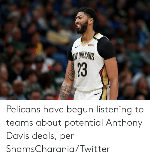 Twitter, Anthony Davis, and Davis: ARAINS  EW URLEANS  23 Pelicans have begun listening to teams about potential Anthony Davis deals, per ShamsCharania/Twitter