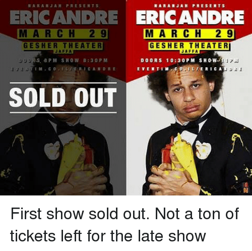 Memes, 🤖, and Doors: ARANJAH PRESENTS  ERICANDRE ERICANDRE  MA RCH 2 9  M A R CH 2 9  GESHER THEATER  JAFFA  GESHER THEATER  JAFFA  リリリ  UURS 8PM SHOW B:30 P M  DOORS 10:30 PM SHOW  』프  SOLD OUT First show sold out. Not a ton of tickets left for the late show