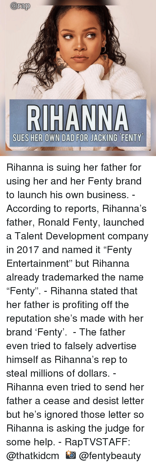 "Dad, Memes, and Rihanna: arap  SUES HER OWN DAD FOR JACKING FENTY Rihanna is suing her father for using her and her Fenty brand to launch his own business.⁣ -⁣ According to reports, Rihanna's father, Ronald Fenty, launched a Talent Development company in 2017 and named it ""Fenty Entertainment"" but Rihanna already trademarked the name ""Fenty"".⁣ -⁣ Rihanna stated that her father is profiting off the reputation she's made with her brand 'Fenty'. ⁣ -⁣ The father even tried to falsely advertise himself as Rihanna's rep to steal millions of dollars.⁣ -⁣ Rihanna even tried to send her father a cease and desist letter but he's ignored those letter so Rihanna is asking the judge for some help.⁣ -⁣ RapTVSTAFF: @thatkidcm⁣ 📸 @fentybeauty⁣"