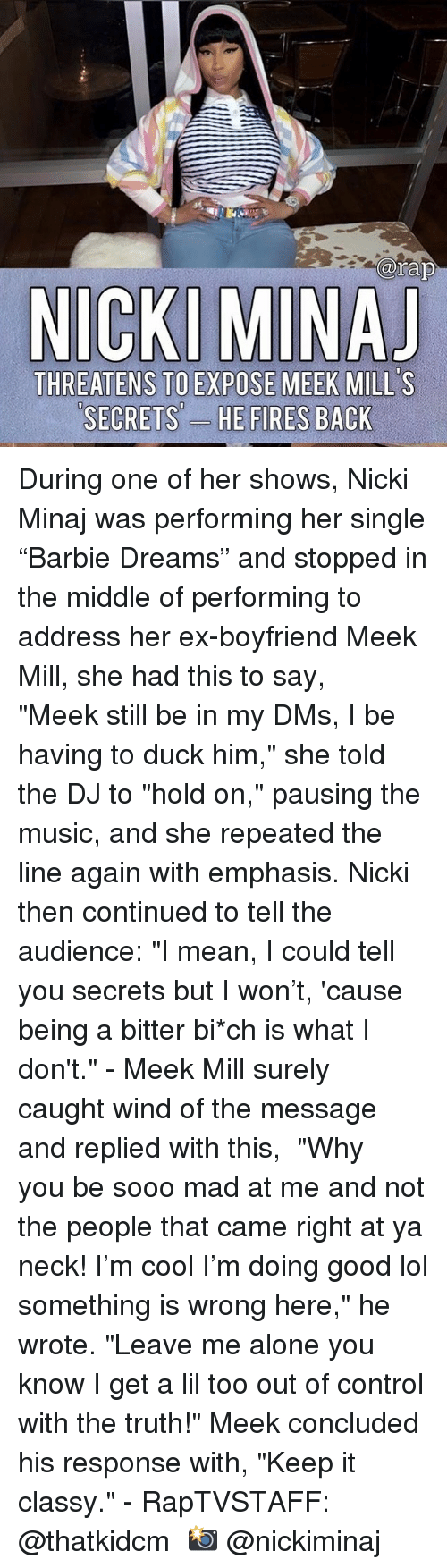 "Being Alone, Lol, and Meek Mill: arap  THREATENS TO EXPOSE MEEK MILL'S  SECRETS'-  ES During one of her shows, Nicki Minaj was performing her single ""Barbie Dreams"" and stopped in the middle of performing to address her ex-boyfriend Meek Mill, she had this to say, ⁣ ⁣ ""Meek still be in my DMs, I be having to duck him,"" she told the DJ to ""hold on,"" pausing the music, and she repeated the line again with emphasis. Nicki then continued to tell the audience: ""I mean, I could tell you secrets but I won't, 'cause being a bitter bi*ch is what I don't.""⁣ -⁣ Meek Mill surely caught wind of the message and replied with this,⁣ ⁣ ""Why you be sooo mad at me and not the people that came right at ya neck! I'm cool I'm doing good lol something is wrong here,"" he wrote. ""Leave me alone you know I get a lil too out of control with the truth!"" Meek concluded his response with, ""Keep it classy.""⁣ -⁣ RapTVSTAFF: @thatkidcm⁣ 📸 @nickiminaj"