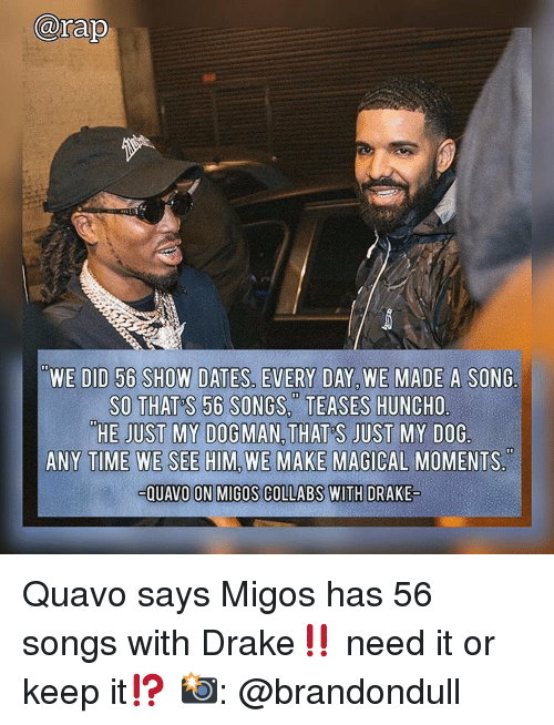 Drake, Memes, and Migos: arap  WE DID 56 SHOW DATES, EVERY DAY, WE MADE A SONG.  SO THAT S 56 SONGS.TEASES HUNCHO  HE JUST MY DOGMAN, THAT'S JUST MY DOG  ANY TIME WE SEE HIM, WE MAKE MAGICAL MOMENTS  QUAVO ON MIGOS COLLABS WITH DRAKE Quavo says Migos has 56 songs with Drake‼️ need it or keep it⁉️ 📸: @brandondull