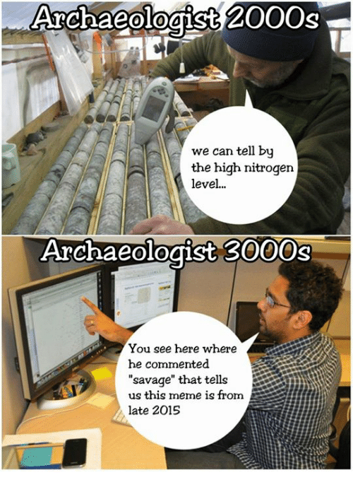 archaeologist 2000s we can tell by the high nitrogen level 3301566 archaeologist 2000s we can tell by the high nitrogen level