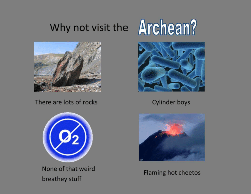 Cheetos, Weird, and Stuff: Archean?  Why not visit the  There are lots of rocks  Cylinder boys  (02)  AP  None of that weird  Flaming hot cheetos  breathey stuff
