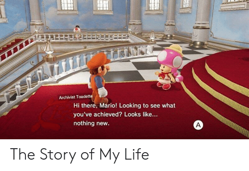 Life, Mario, and Looking: Archivist Toadette  Hi there, Mario! Looking to see what  you've achieved? Looks like...  nothing new The Story of My Life