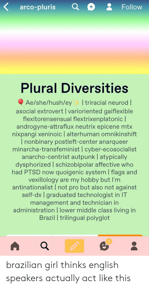 Tumblr, Brazil, and Girl: arco-plurisa& Follow  Plural Diversities  Ae/she/hush/ey I triracial neurod |  asocial extrovert | varioriented gaiflexible  flexitorensensual flextrixenplatonic |  androgyne-attraflux neutrix epicene mtx  nǐxpangi xeninoic I alterhuman omnikinshift  l nonbinary postleft-center anarqueer  minarcha-transfeminist | cyber-ecosocialist  anarcho-centrist autpunk | atypically  dysphorized | schizobipolar affective who  had PTSD now quoigenic system | flags and  vexillology are my hobby but I'm  antinationalist I not pro but also not against  self-dx I graduated technologist in IT  management and technician in  administration I lower middle class living in  Brazil I trilingual polyglot  3 brazilian girl thinks english speakers actually act like this
