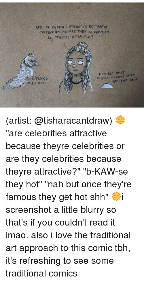 "Lmao, Love, and Memes: ARE CELEBRITIES RTTEACTIVE BC THEY'RE  CELEgenES OR ARE THEY CELEERITES  BC THEY'RE ATTEAVE?  NAH BUT ONCE  THEYRE EAMBUS THEY  THEY Her (artist: @tisharacantdraw) 🌞""are celebrities attractive because theyre celebrities or are they celebrities because theyre attractive?"" ""b-KAW-se they hot"" ""nah but once they're famous they get hot shh"" 🌞i screenshot a little blurry so that's if you couldn't read it lmao. also i love the traditional art approach to this comic tbh, it's refreshing to see some traditional comics"