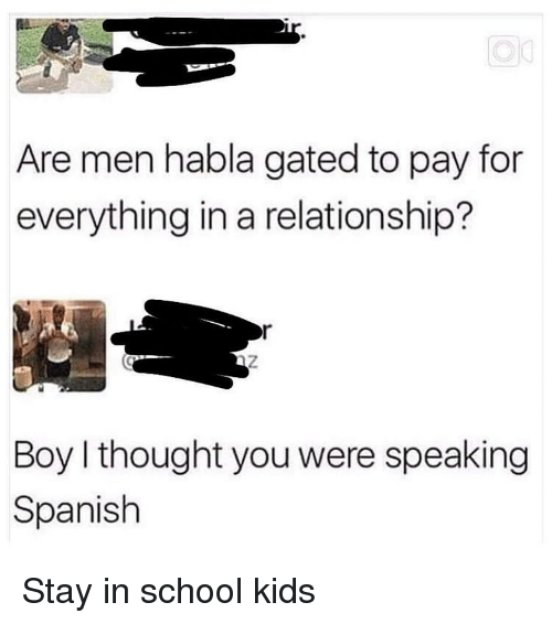 Memes, School, and Spanish: Are men habla gated to pay for  everything in a relationship?  Boy I thought you were speaking  Spanish Stay in school kids