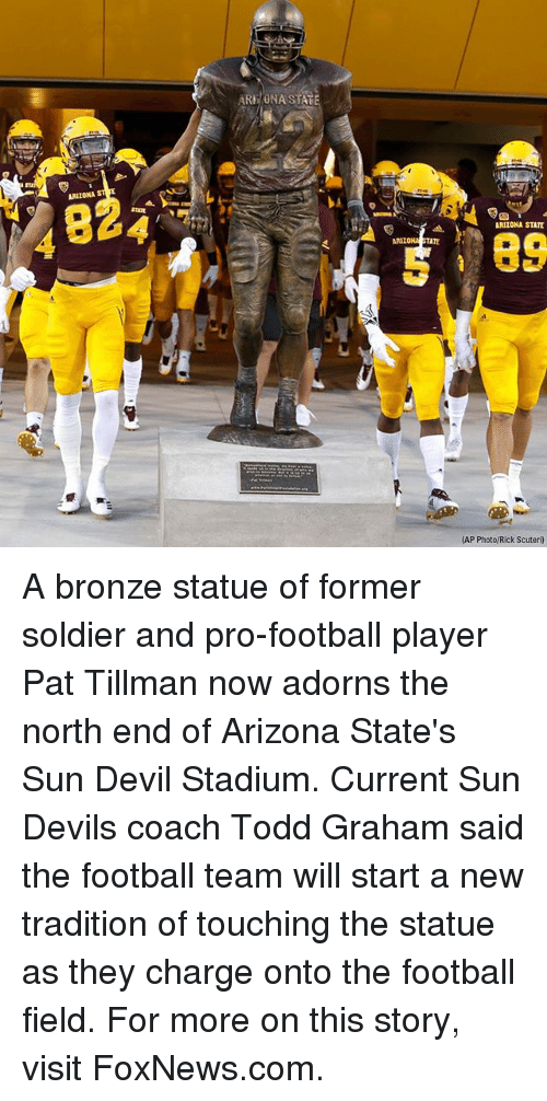 Football, Memes, and Devil: ARE/ONA STAT  ARIZONA  824  ARIZONA STATE  89  ARIZO  TATE  (AP Photo/Rick Scuteri) A bronze statue of former soldier and pro-football player Pat Tillman now adorns the north end of Arizona State's Sun Devil Stadium. Current Sun Devils coach Todd Graham said the football team will start a new tradition of touching the statue as they charge onto the football field. For more on this story, visit FoxNews.com.
