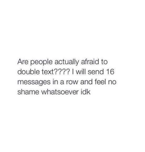 Memes, Text, and 🤖: Are people actually afraid to  double text???? I will send 16  messages in a row and feel no  shame whatsoever idk