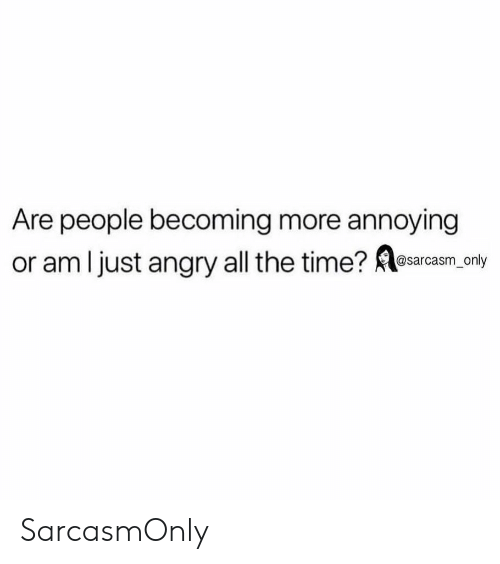 Funny, Memes, and Time: Are people becoming more annoying  or am l just angry all the time? Resaraam.only SarcasmOnly
